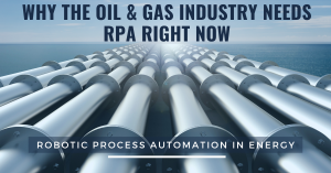 Why The Oil & Gas Industry Needs RPA Right Now