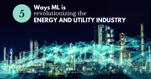 5 Ways ML is revolutionizing the Energy and Utility Industry